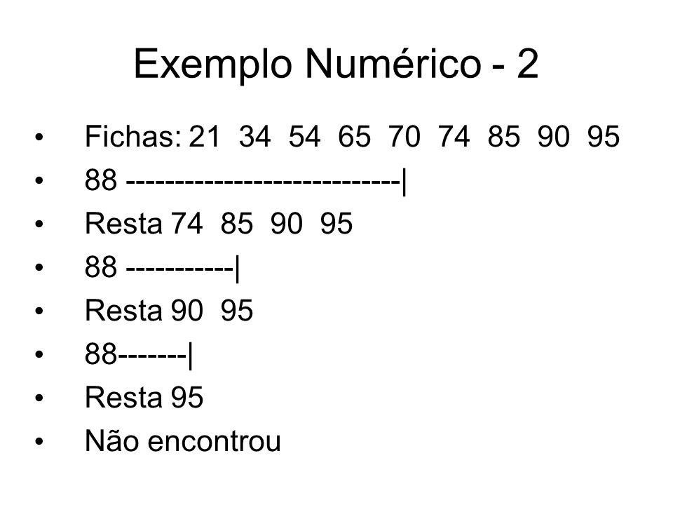 Exemplo Numérico - 2 Fichas: 21 34 54 65 70 74 85 90 95 88 ----------------------------| Resta 74 85 90 95 88 -----------| Resta 90 95 88-------| Rest