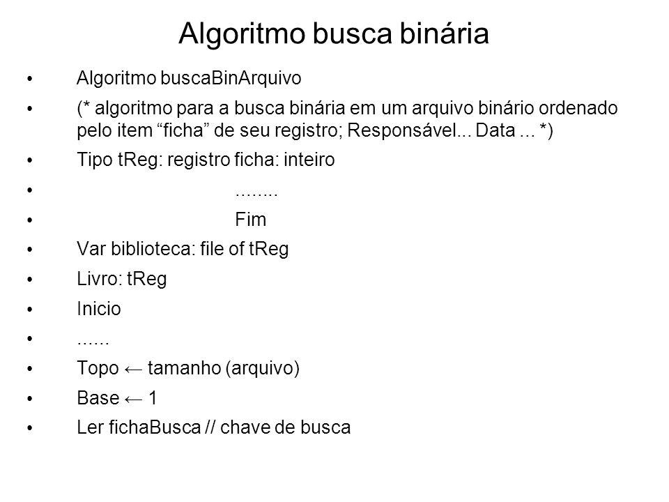 Algoritmo busca binária Algoritmo buscaBinArquivo (* algoritmo para a busca binária em um arquivo binário ordenado pelo item ficha de seu registro; Re