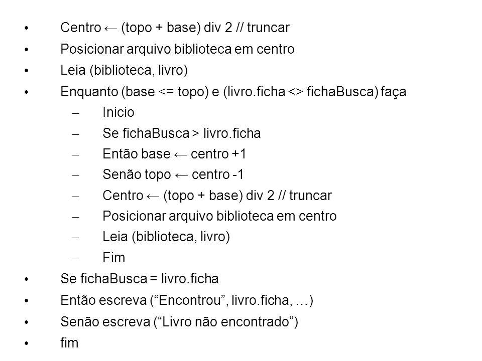 Centro (topo + base) div 2 // truncar Posicionar arquivo biblioteca em centro Leia (biblioteca, livro) Enquanto (base fichaBusca) faça – Inicio – Se f