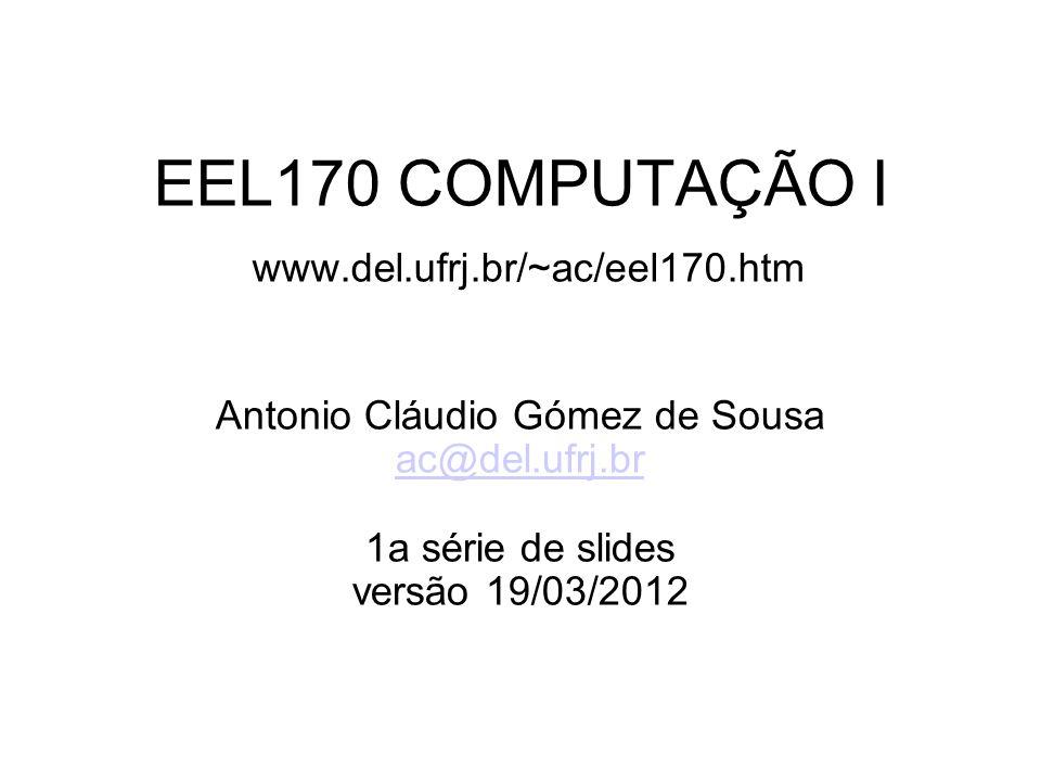 EEL170 COMPUTAÇÃO I www.del.ufrj.br/~ac/eel170.htm Antonio Cláudio Gómez de Sousa ac@del.ufrj.br 1a série de slides versão 19/03/2012