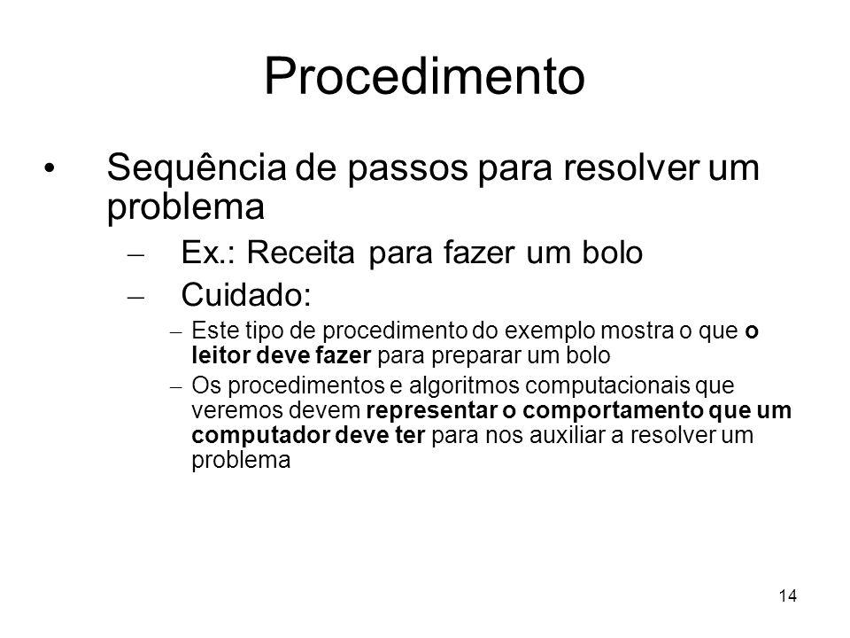 14 Procedimento Sequência de passos para resolver um problema – Ex.: Receita para fazer um bolo – Cuidado: – Este tipo de procedimento do exemplo most