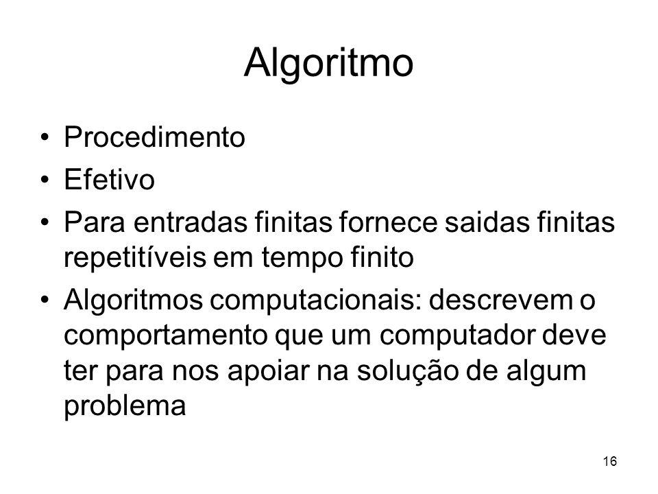 16 Algoritmo Procedimento Efetivo Para entradas finitas fornece saidas finitas repetitíveis em tempo finito Algoritmos computacionais: descrevem o com