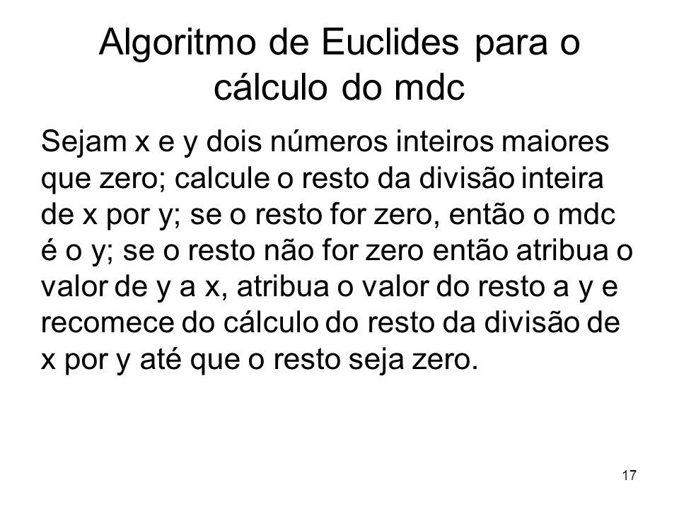 17 Algoritmo de Euclides para o cálculo do mdc Sejam x e y dois números inteiros maiores que zero; calcule o resto da divisão inteira de x por y; se o