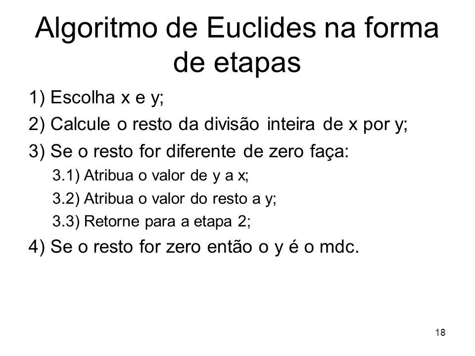 18 Algoritmo de Euclides na forma de etapas 1) Escolha x e y; 2) Calcule o resto da divisão inteira de x por y; 3) Se o resto for diferente de zero fa