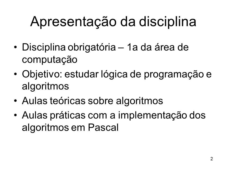 2 Apresentação da disciplina Disciplina obrigatória – 1a da área de computação Objetivo: estudar lógica de programação e algoritmos Aulas teóricas sob
