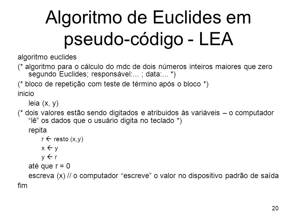 20 Algoritmo de Euclides em pseudo-código - LEA algoritmo euclides (* algoritmo para o cálculo do mdc de dois números inteiros maiores que zero segund