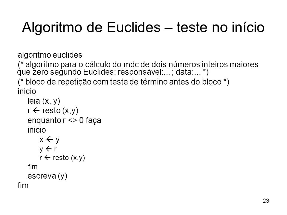23 Algoritmo de Euclides – teste no início algoritmo euclides (* algoritmo para o cálculo do mdc de dois números inteiros maiores que zero segundo Euc
