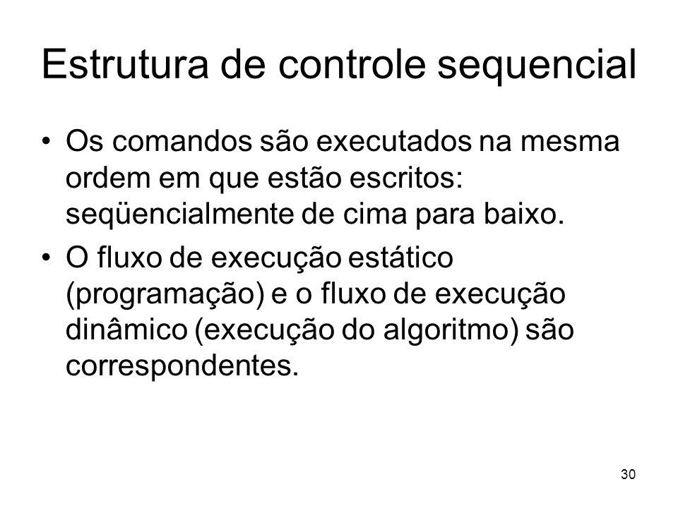 30 Estrutura de controle sequencial Os comandos são executados na mesma ordem em que estão escritos: seqüencialmente de cima para baixo. O fluxo de ex