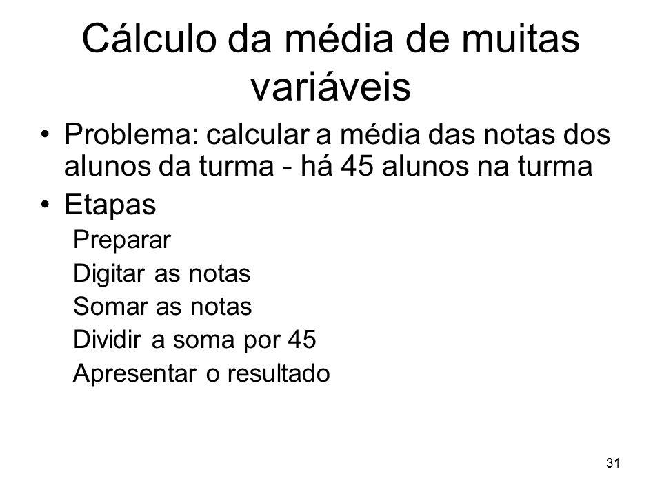 31 Cálculo da média de muitas variáveis Problema: calcular a média das notas dos alunos da turma - há 45 alunos na turma Etapas Preparar Digitar as no