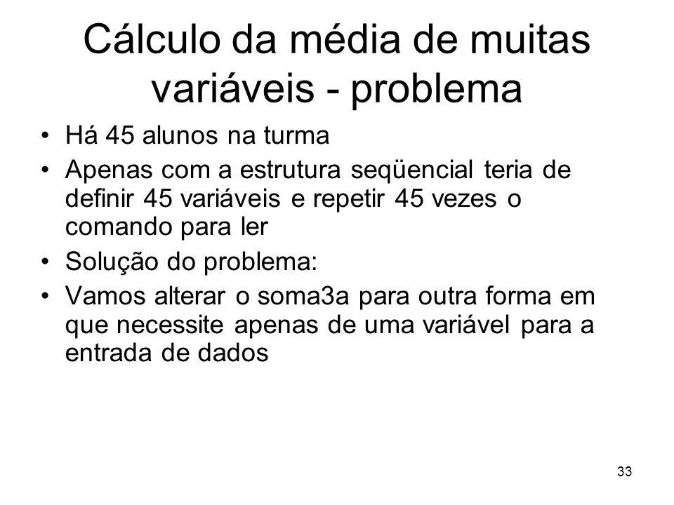 33 Cálculo da média de muitas variáveis - problema Há 45 alunos na turma Apenas com a estrutura seqüencial teria de definir 45 variáveis e repetir 45