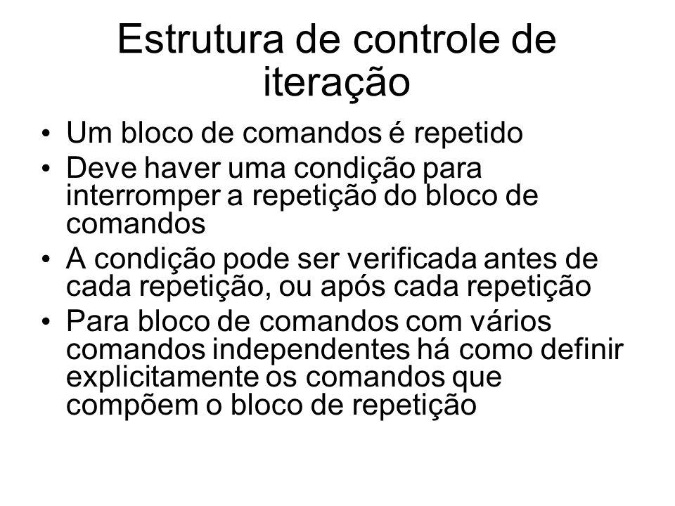 Estrutura de controle de iteração Um bloco de comandos é repetido Deve haver uma condição para interromper a repetição do bloco de comandos A condição
