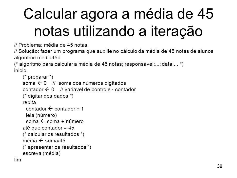 38 Calcular agora a média de 45 notas utilizando a iteração // Problema: média de 45 notas // Solução: fazer um programa que auxilie no cálculo da méd