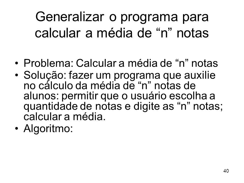 40 Generalizar o programa para calcular a média de n notas Problema: Calcular a média de n notas Solução: fazer um programa que auxilie no cálculo da