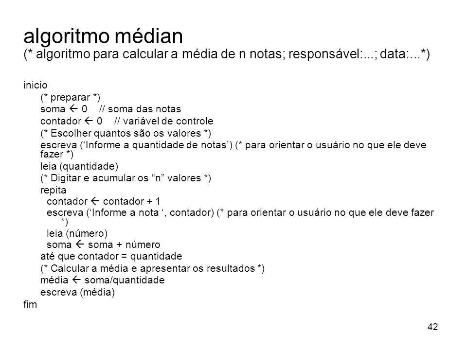 42 algoritmo médian (* algoritmo para calcular a média de n notas; responsável:...; data:...*) inicio (* preparar *) soma 0 // soma das notas contador