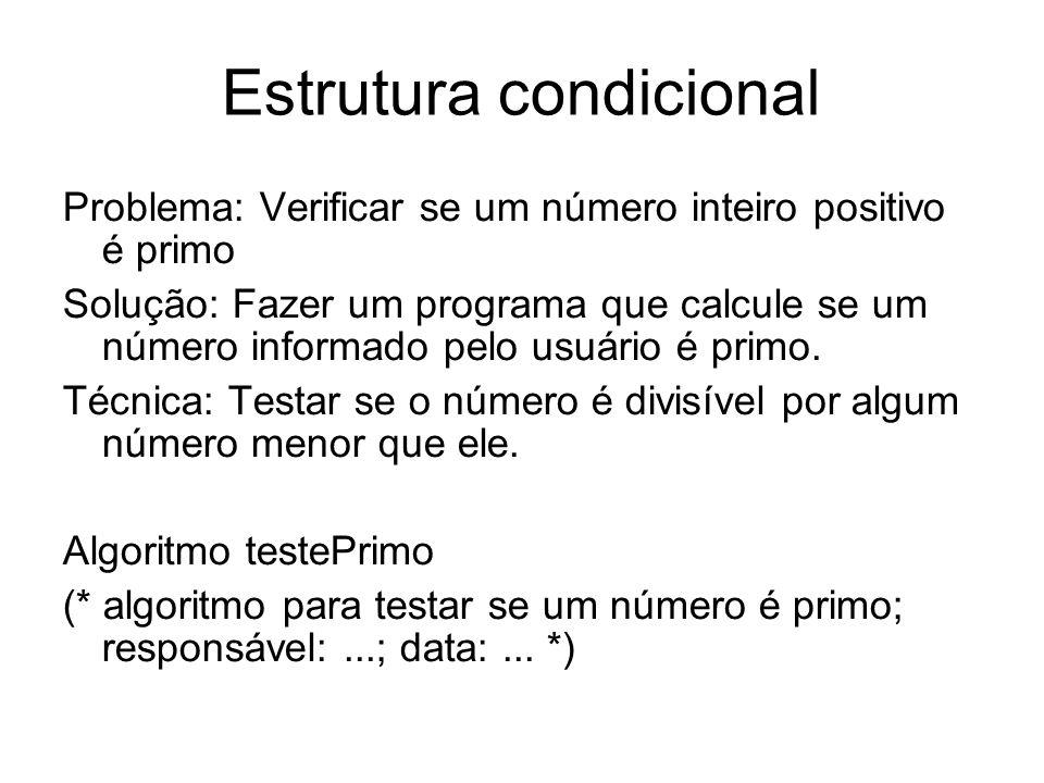 Estrutura condicional Problema: Verificar se um número inteiro positivo é primo Solução: Fazer um programa que calcule se um número informado pelo usu