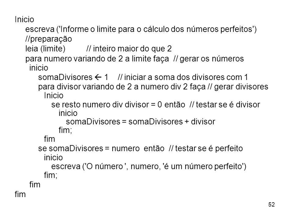 52 Inicio escreva ('Informe o limite para o cálculo dos números perfeitos') //preparação leia (limite) // inteiro maior do que 2 para numero variando