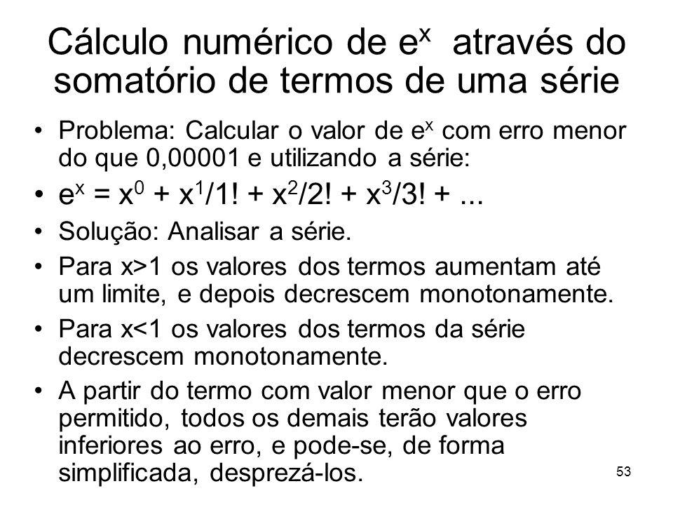 53 Problema: Calcular o valor de e x com erro menor do que 0,00001 e utilizando a série: e x = x 0 + x 1 /1! + x 2 /2! + x 3 /3! +... Solução: Analisa