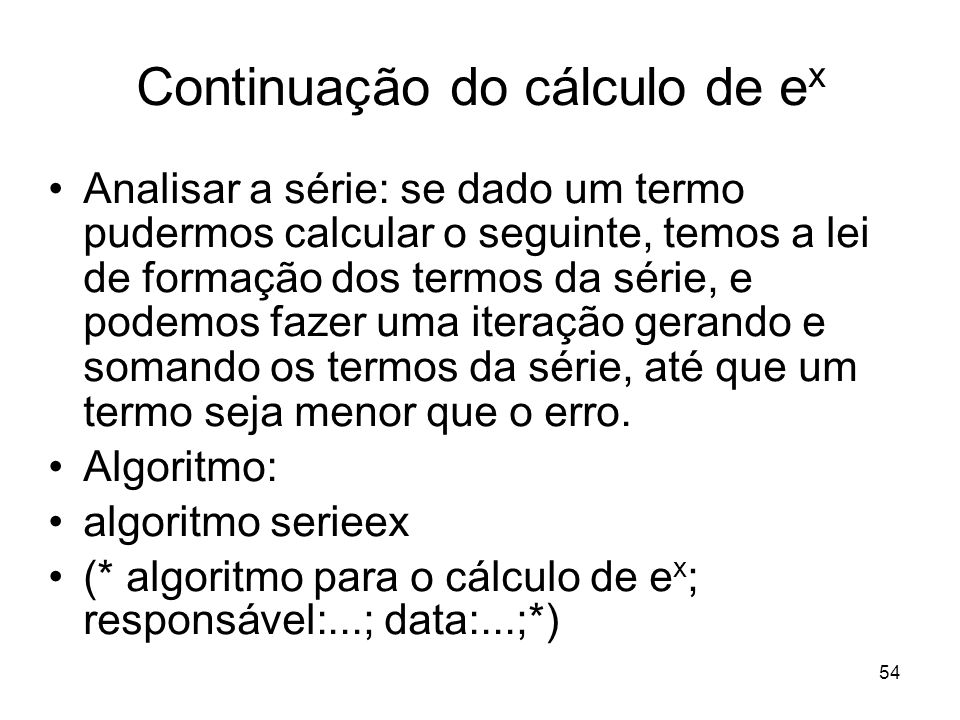 54 Continuação do cálculo de e x Analisar a série: se dado um termo pudermos calcular o seguinte, temos a lei de formação dos termos da série, e podem
