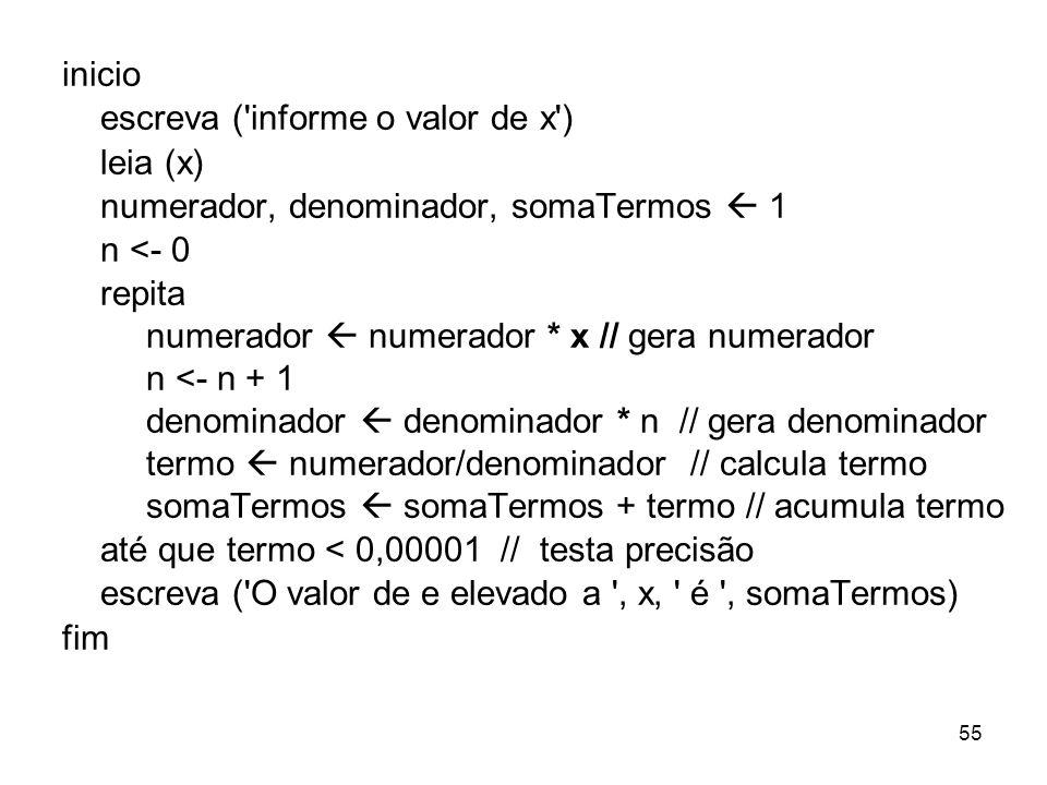 55 inicio escreva ('informe o valor de x') leia (x) numerador, denominador, somaTermos 1 n <- 0 repita numerador numerador * x // gera numerador n <-