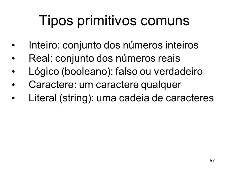 57 Tipos primitivos comuns Inteiro: conjunto dos números inteiros Real: conjunto dos números reais Lógico (booleano): falso ou verdadeiro Caractere: u