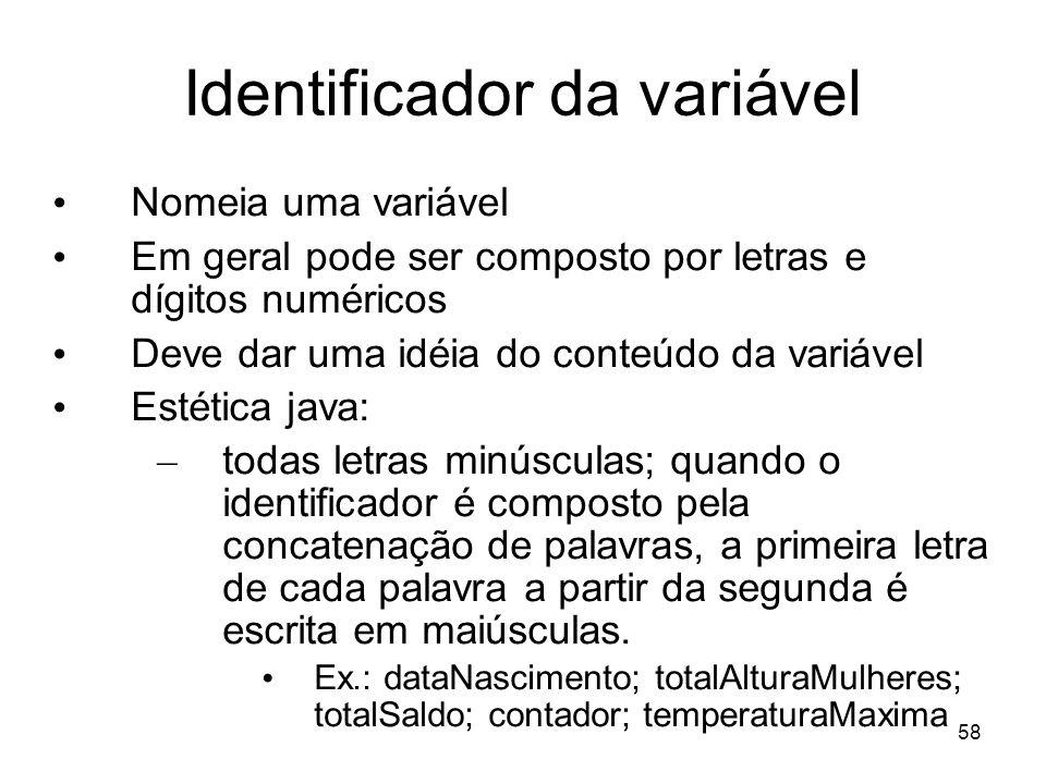 58 Identificador da variável Nomeia uma variável Em geral pode ser composto por letras e dígitos numéricos Deve dar uma idéia do conteúdo da variável