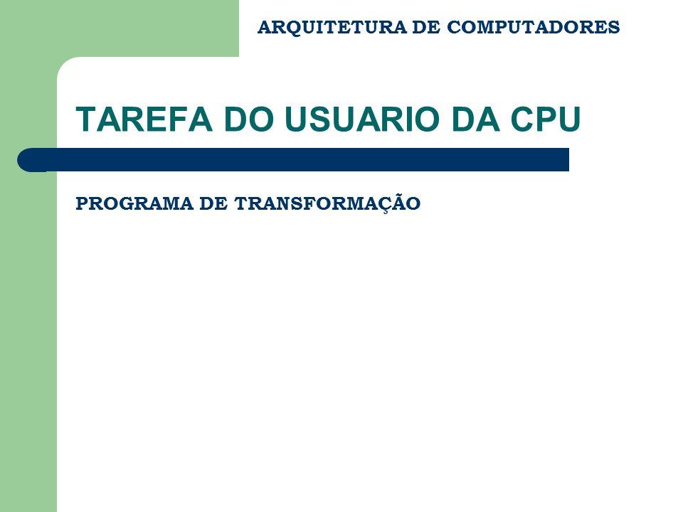 ARQUITETURA DE COMPUTADORES TAREFA DO USUARIO DA CPU PROGRAMA DE TRANSFORMAÇÃO