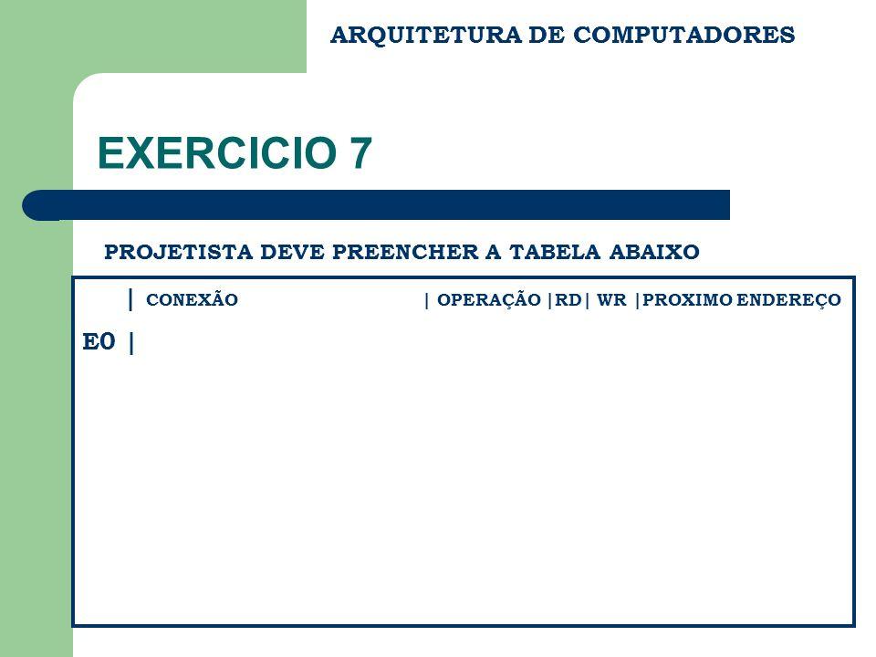 ARQUITETURA DE COMPUTADORES EXERCICIO 7 PROJETISTA DEVE PREENCHER A TABELA ABAIXO | CONEXÃO | OPERAÇÃO |RD| WR |PROXIMO ENDEREÇO E0 |