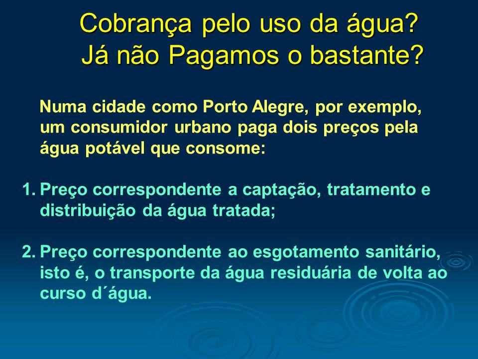 Cobrança pelo uso da água? Já não Pagamos o bastante? Numa cidade como Porto Alegre, por exemplo, um consumidor urbano paga dois preços pela água potá