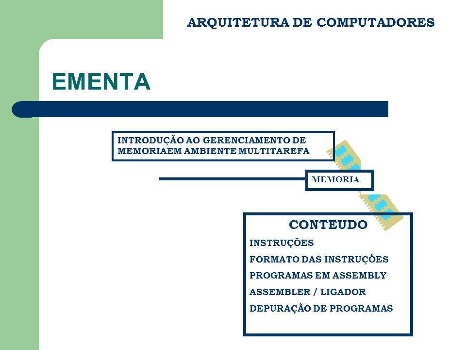 EMENTA ARQUITETURA DE COMPUTADORES CONTEUDO INSTRUÇÕES FORMATO DAS INSTRUÇÕES PROGRAMAS EM ASSEMBLY ASSEMBLER / LIGADOR DEPURAÇÃO DE PROGRAMAS INTRODUÇÃO AO GERENCIAMENTO DE MEMORIAEM AMBIENTE MULTITAREFA MEMORIA