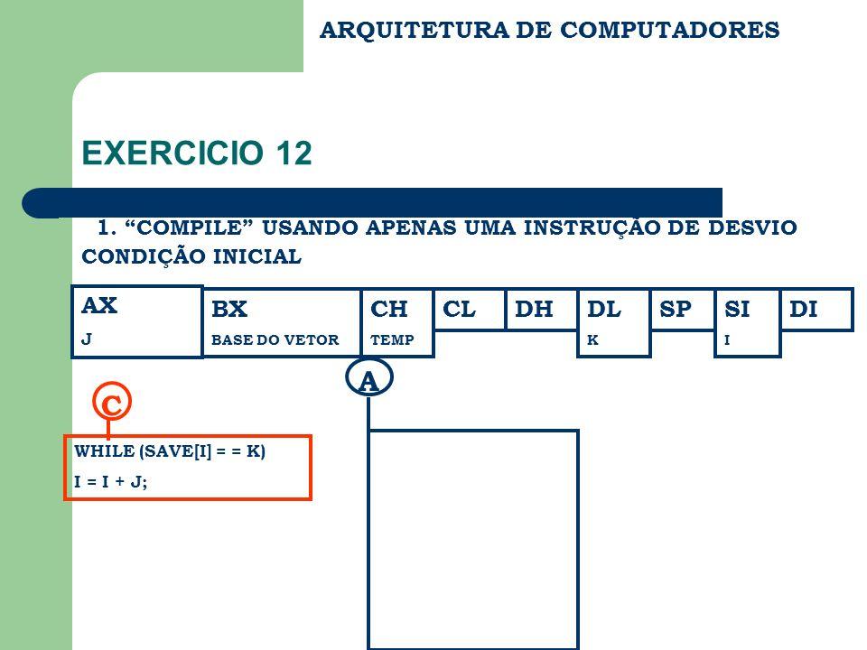 ARQUITETURA DE COMPUTADORES EXERCICIO 12 1. COMPILE USANDO APENAS UMA INSTRUÇÃO DE DESVIO AX J CONDIÇÃO INICIAL BX BASE DO VETOR CH TEMP CLDHDL K SPDI
