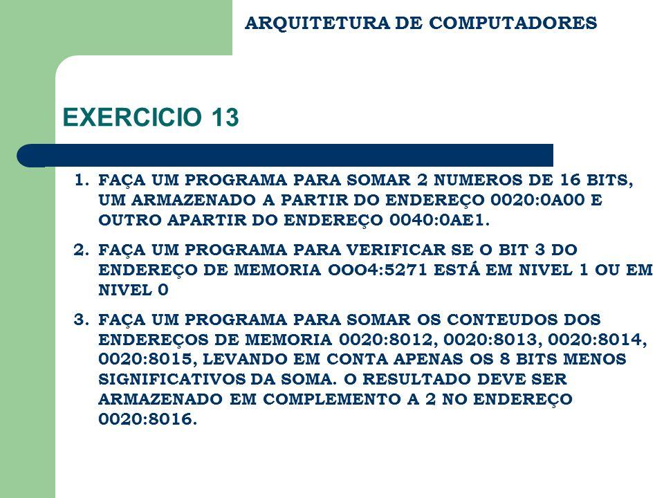 ARQUITETURA DE COMPUTADORES EXERCICIO 13 1.FAÇA UM PROGRAMA PARA SOMAR 2 NUMEROS DE 16 BITS, UM ARMAZENADO A PARTIR DO ENDEREÇO 0020:0A00 E OUTRO APAR