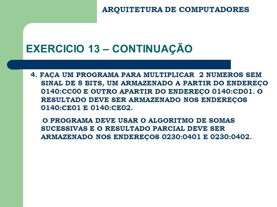 ARQUITETURA DE COMPUTADORES EXERCICIO 13 – CONTINUAÇÃO 4. FAÇA UM PROGRAMA PARA MULTIPLICAR 2 NUMEROS SEM SINAL DE 8 BITS, UM ARMAZENADO A PARTIR DO E