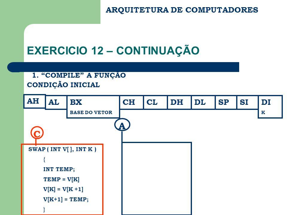 ARQUITETURA DE COMPUTADORES EXERCICIO 12 – CONTINUAÇÃO 1. COMPILE A FUNÇÃO AH CONDIÇÃO INICIAL BX BASE DO VETOR CHCLDHDLSPDI K SI SWAP ( INT V[ ], INT