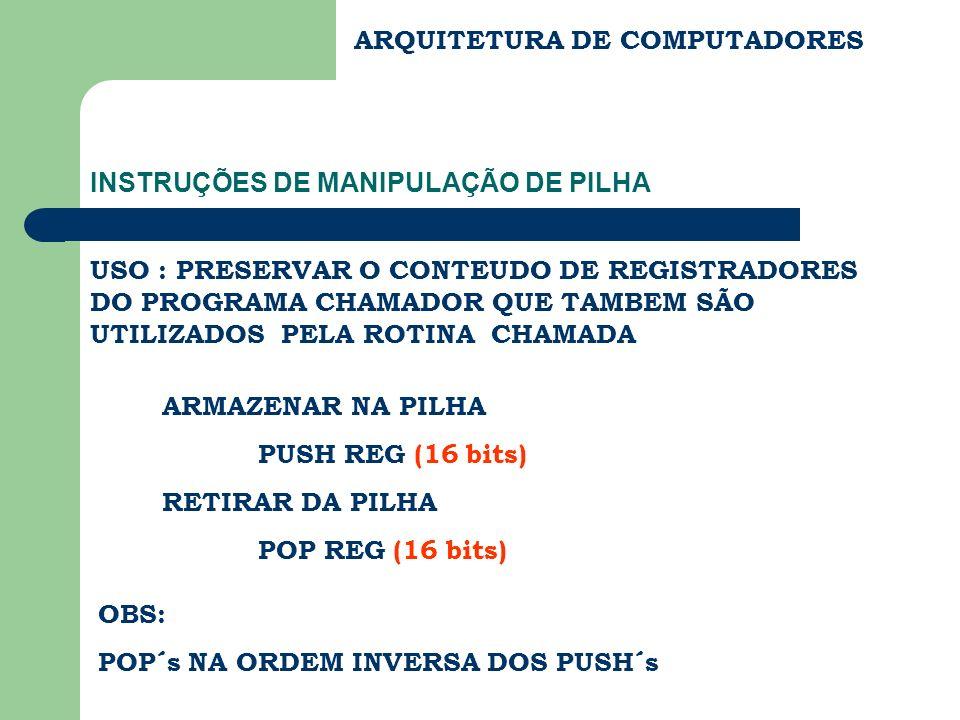 ARQUITETURA DE COMPUTADORES INSTRUÇÕES DE MANIPULAÇÃO DE PILHA ARMAZENAR NA PILHA PUSH REG (16 bits) RETIRAR DA PILHA POP REG (16 bits) USO : PRESERVA