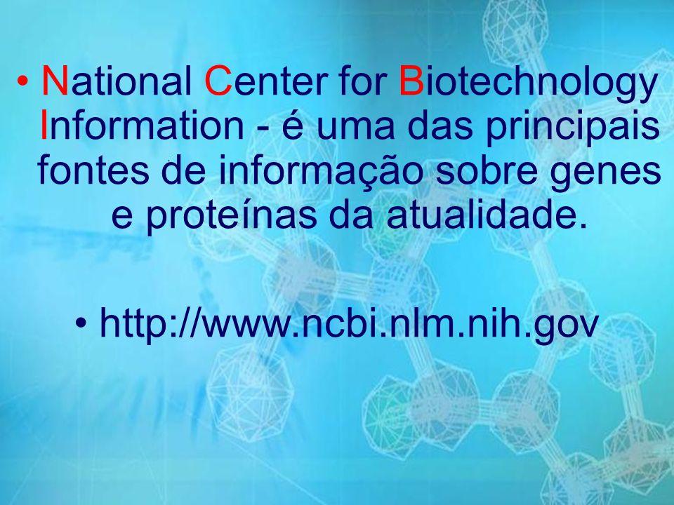 National Center for Biotechnology Information - é uma das principais fontes de informação sobre genes e proteínas da atualidade.