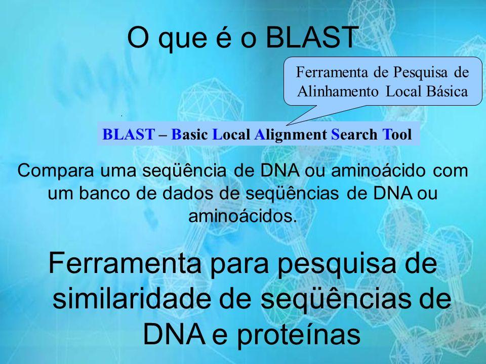 Ferramenta para pesquisa de similaridade de seqüências de DNA e proteínas O que é o BLAST BLAST – Basic Local Alignment Search Tool Ferramenta de Pesquisa de Alinhamento Local Básica Compara uma seqüência de DNA ou aminoácido com um banco de dados de seqüências de DNA ou aminoácidos.