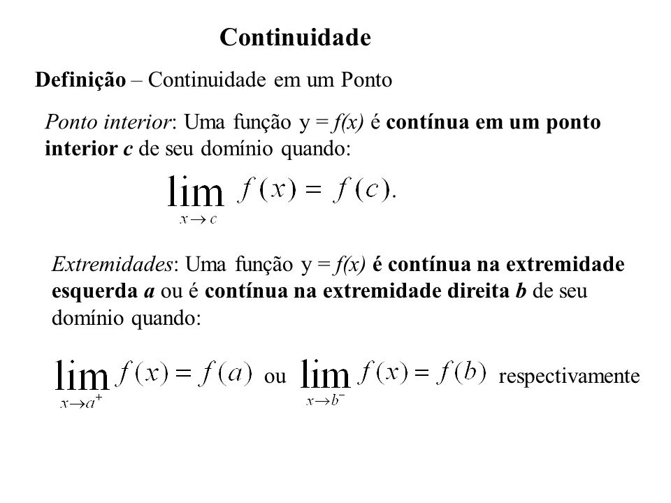Continuidade Definição – Continuidade em um Ponto Ponto interior: Uma função y = f(x) é contínua em um ponto interior c de seu domínio quando: Extremidades: Uma função y = f(x) é contínua na extremidade esquerda a ou é contínua na extremidade direita b de seu domínio quando: ourespectivamente