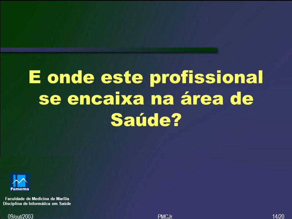 Faculdade de Medicina de Marília Disciplina de Informática em Saúde 09/out/2003PMCJr.14/20 E onde este profissional se encaixa na área de Saúde?