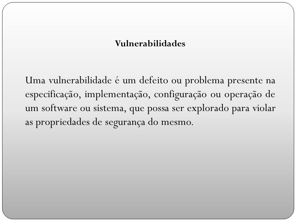 Vulnerabilidades Uma vulnerabilidade é um defeito ou problema presente na especificação, implementação, configuração ou operação de um software ou sistema, que possa ser explorado para violar as propriedades de segurança do mesmo.
