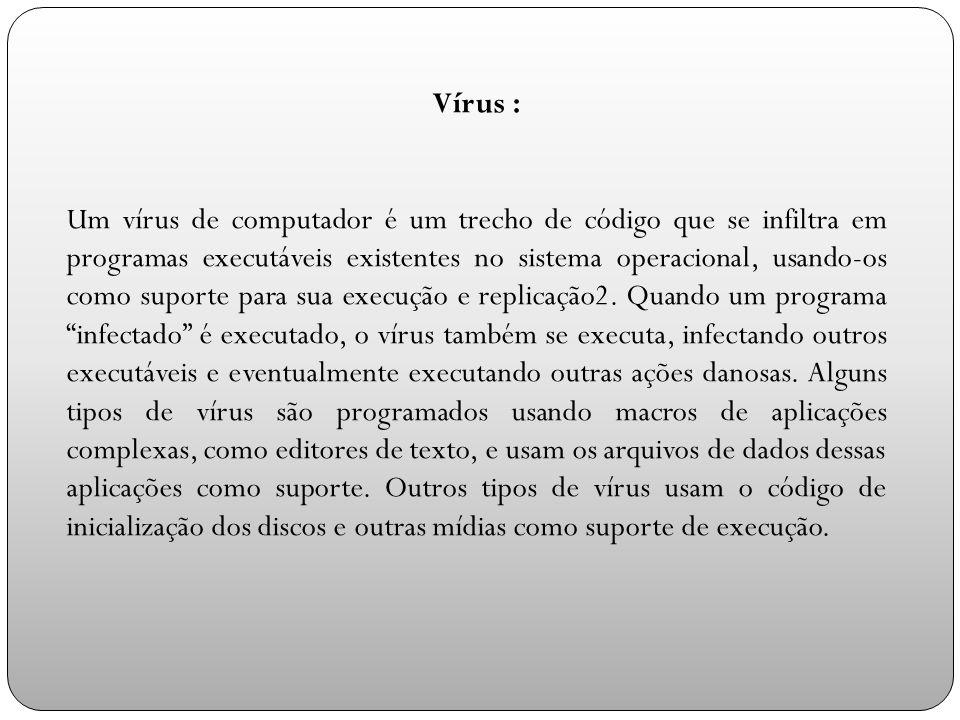 Vírus : Um vírus de computador é um trecho de código que se infiltra em programas executáveis existentes no sistema operacional, usando-os como suporte para sua execução e replicação2.