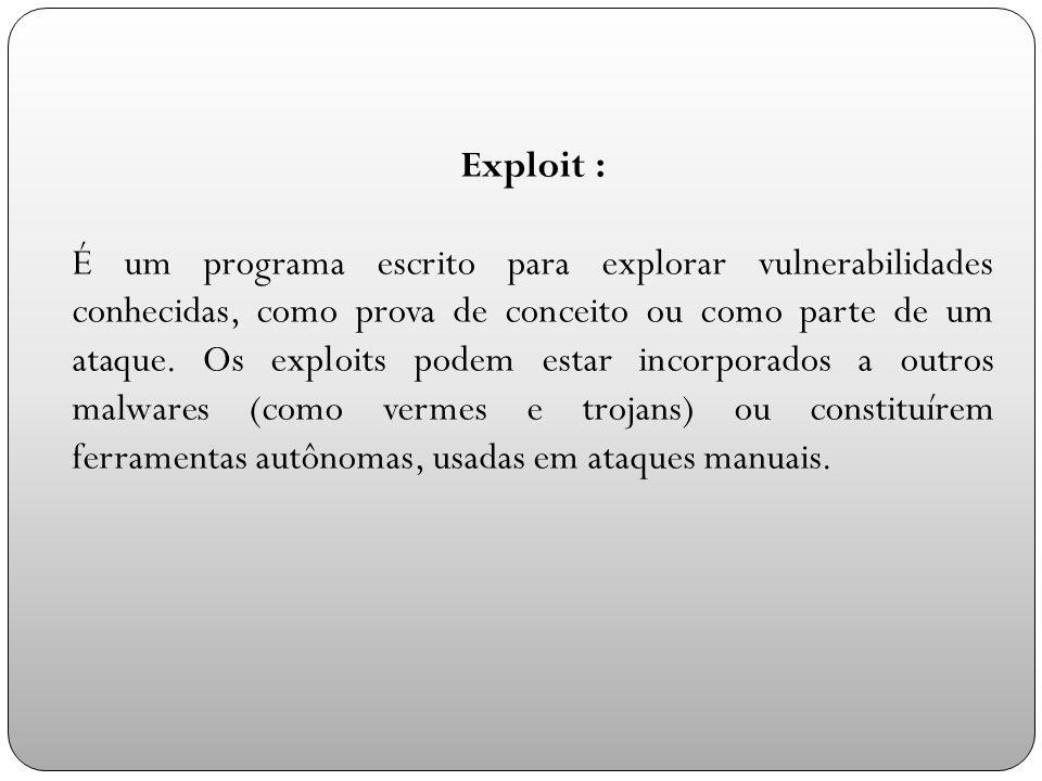 Exploit : É um programa escrito para explorar vulnerabilidades conhecidas, como prova de conceito ou como parte de um ataque.