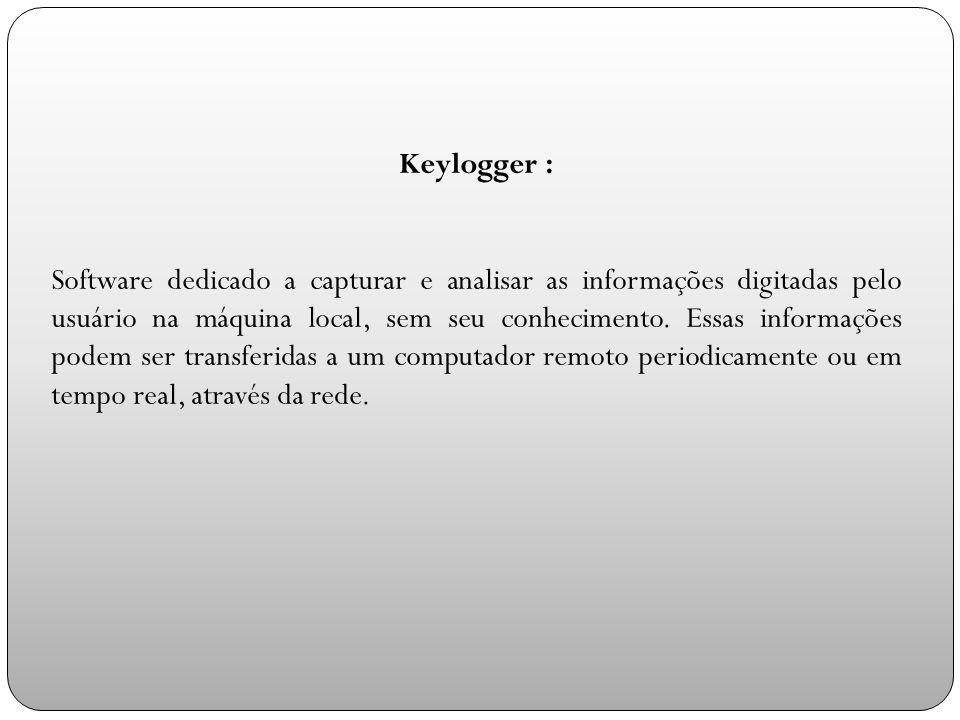 Keylogger : Software dedicado a capturar e analisar as informações digitadas pelo usuário na máquina local, sem seu conhecimento.