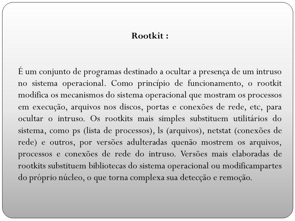 Rootkit : É um conjunto de programas destinado a ocultar a presença de um intruso no sistema operacional.