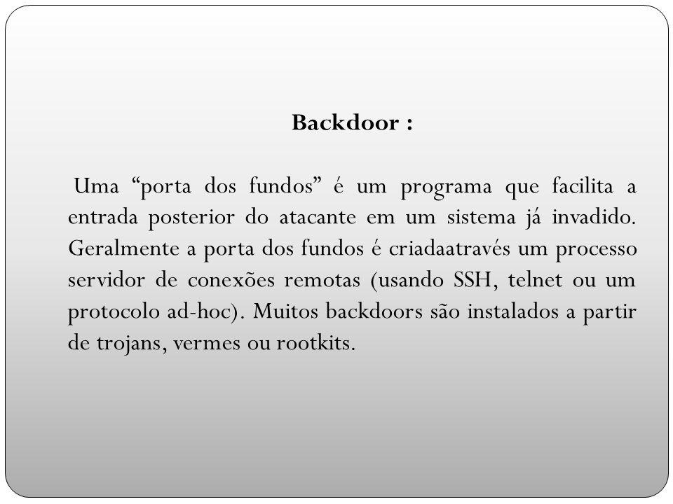 Backdoor : Uma porta dos fundos é um programa que facilita a entrada posterior do atacante em um sistema já invadido.