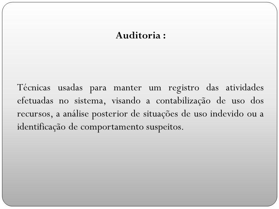 Auditoria : Técnicas usadas para manter um registro das atividades efetuadas no sistema, visando a contabilização de uso dos recursos, a análise posterior de situações de uso indevido ou a identificação de comportamento suspeitos.
