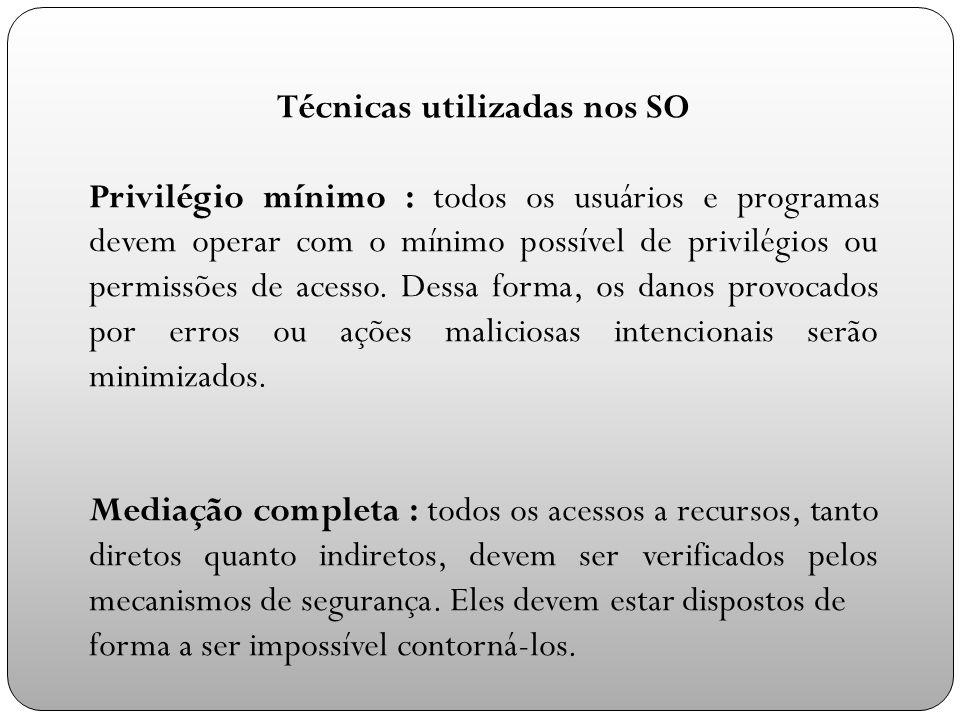 Técnicas utilizadas nos SO Privilégio mínimo : todos os usuários e programas devem operar com o mínimo possível de privilégios ou permissões de acesso.