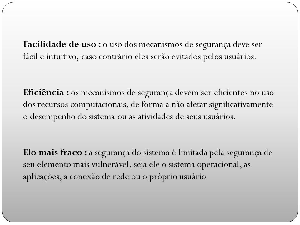 Facilidade de uso : o uso dos mecanismos de segurança deve ser fácil e intuitivo, caso contrário eles serão evitados pelos usuários.