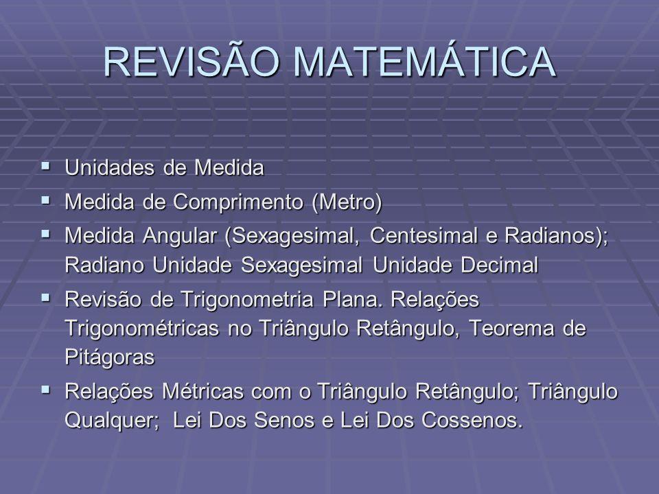 REVISÃO MATEMÁTICA Unidades de Medida Unidades de Medida Medida de Comprimento (Metro) Medida de Comprimento (Metro) Medida Angular (Sexagesimal, Centesimal e Radianos); Radiano Unidade Sexagesimal Unidade Decimal Medida Angular (Sexagesimal, Centesimal e Radianos); Radiano Unidade Sexagesimal Unidade Decimal Revisão de Trigonometria Plana.