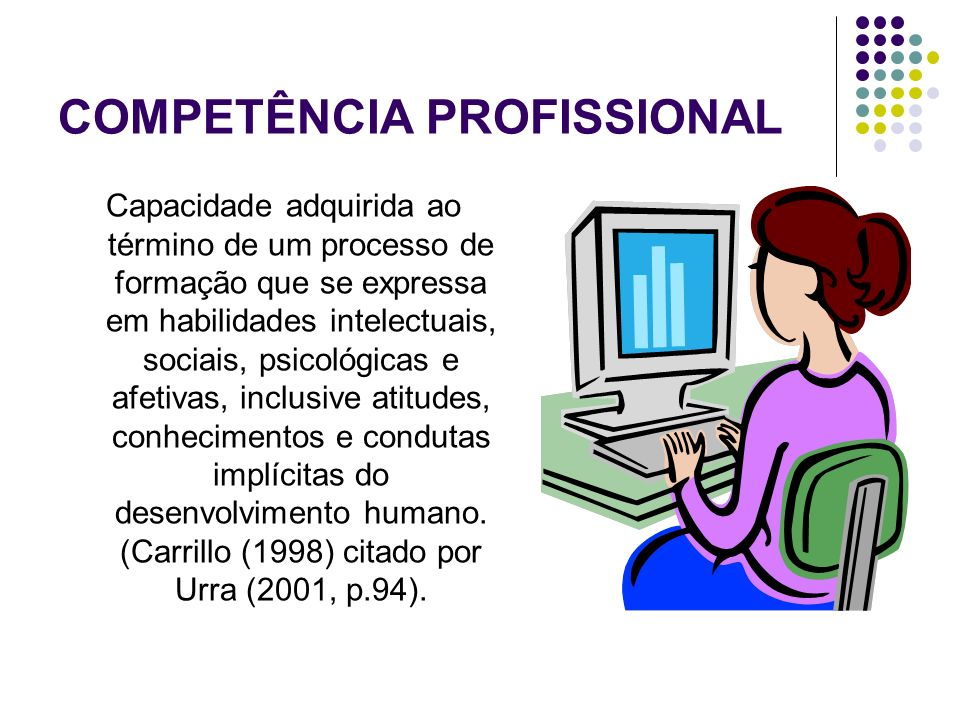 COMPETÊNCIA PROFISSIONAL Capacidade adquirida ao término de um processo de formação que se expressa em habilidades intelectuais, sociais, psicológicas