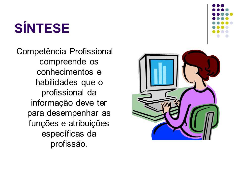 SÍNTESE Competência Profissional compreende os conhecimentos e habilidades que o profissional da informação deve ter para desempenhar as funções e atr